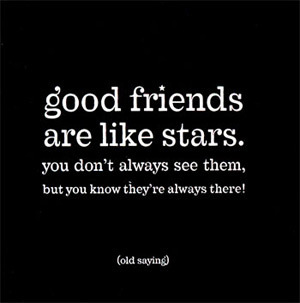 Amigos são como estrelas.  Você pode ficar um tempo sem vê-los mas você sabe que eles estão lá.